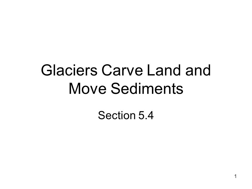 1 Glaciers Carve Land and Move Sediments Section 5.4