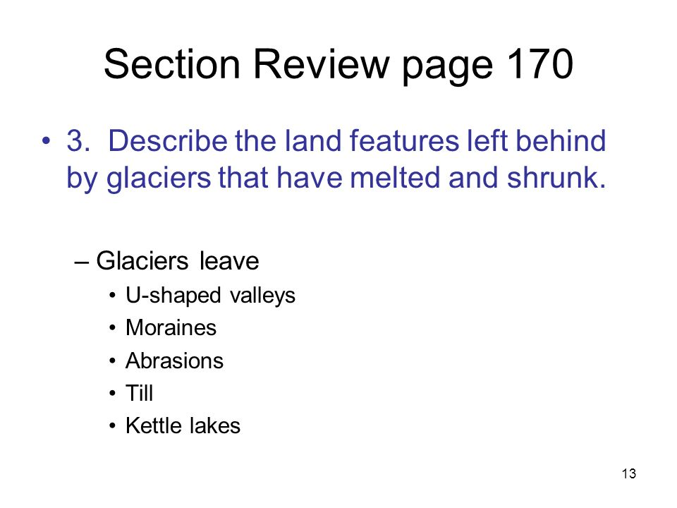 13 Section Review page 170 3. Describe the land features left behind by glaciers that have melted and shrunk. –Glaciers leave U-shaped valleys Moraine