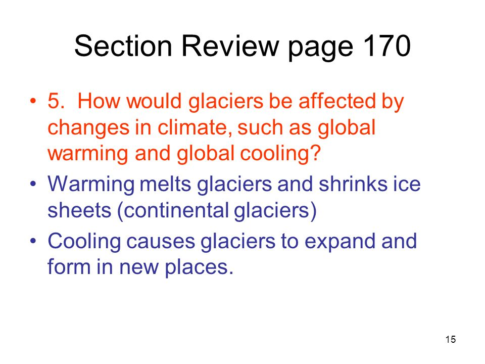15 Section Review page 170 5. How would glaciers be affected by changes in climate, such as global warming and global cooling? Warming melts glaciers