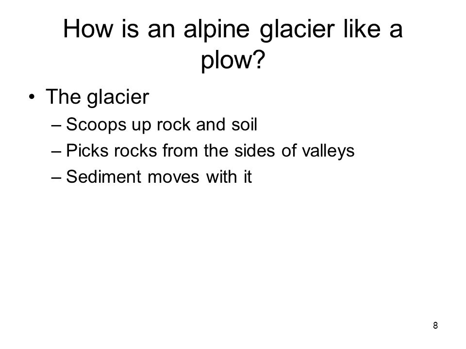 8 How is an alpine glacier like a plow? The glacier –Scoops up rock and soil –Picks rocks from the sides of valleys –Sediment moves with it
