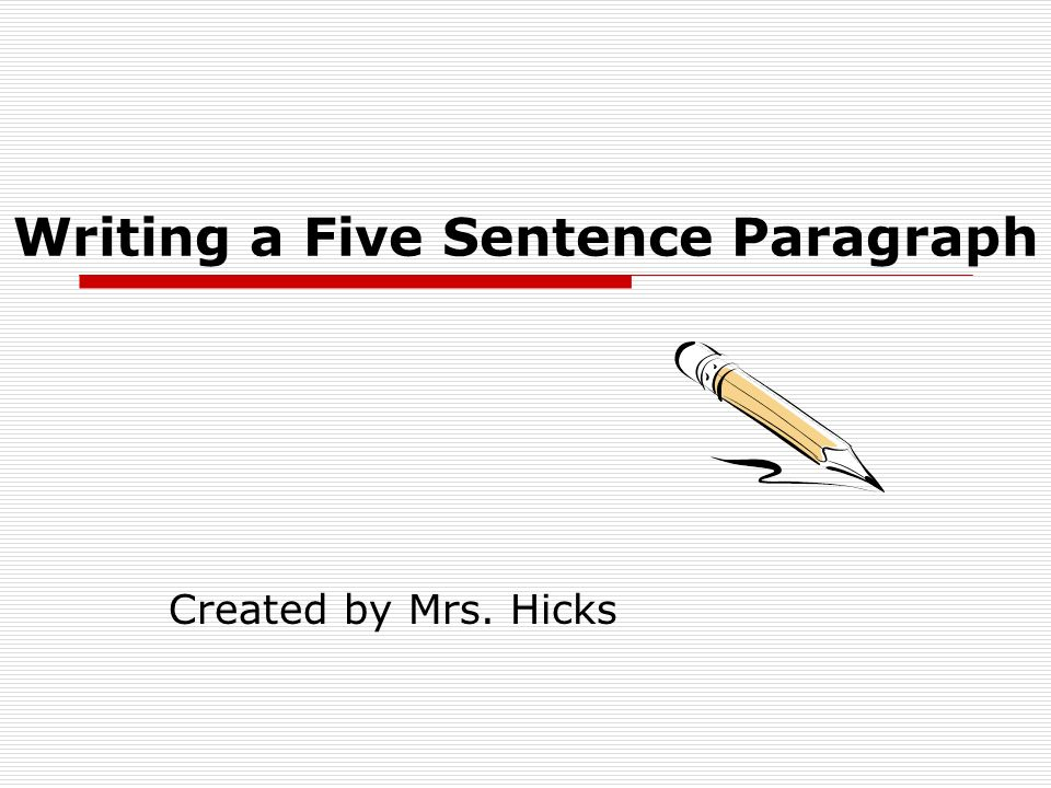 Begin with a topic sentence: State what the paragraph is about, the topic.