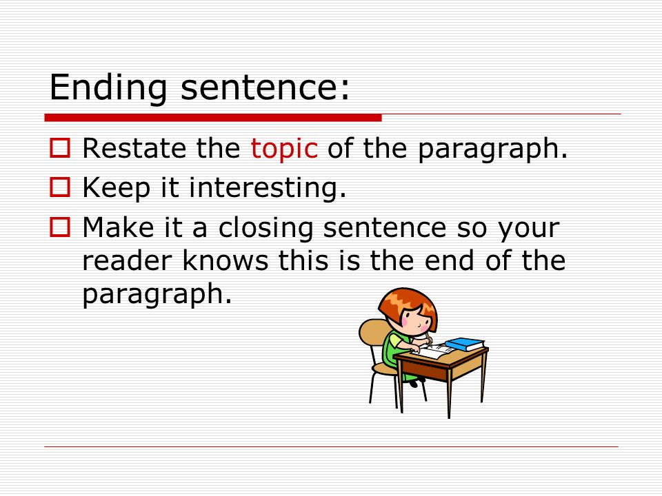 Ending sentence: Restate the topic of the paragraph. Keep it interesting. Make it a closing sentence so your reader knows this is the end of the parag
