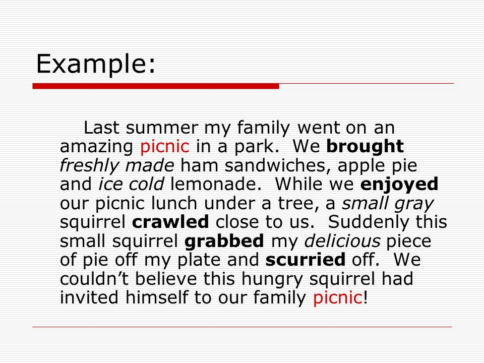 Example: Last summer my family went on an amazing picnic in a park. We brought freshly made ham sandwiches, apple pie and ice cold lemonade. While we