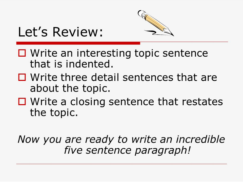 Lets Review: Write an interesting topic sentence that is indented. Write three detail sentences that are about the topic. Write a closing sentence tha