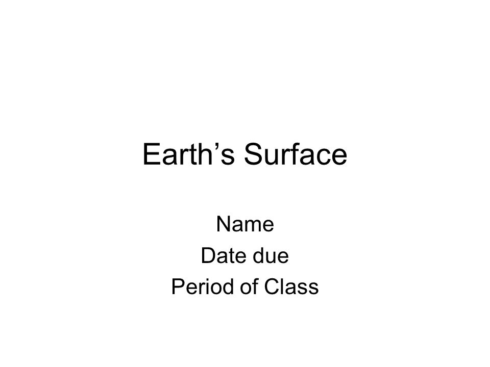 Earths Surface Name Date due Period of Class