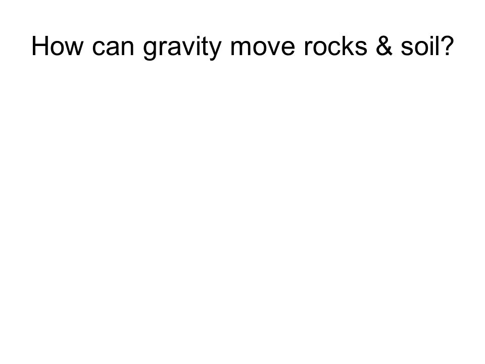 How can gravity move rocks & soil
