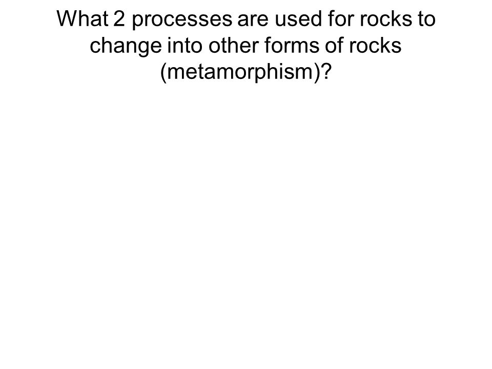 What 2 processes are used for rocks to change into other forms of rocks (metamorphism)