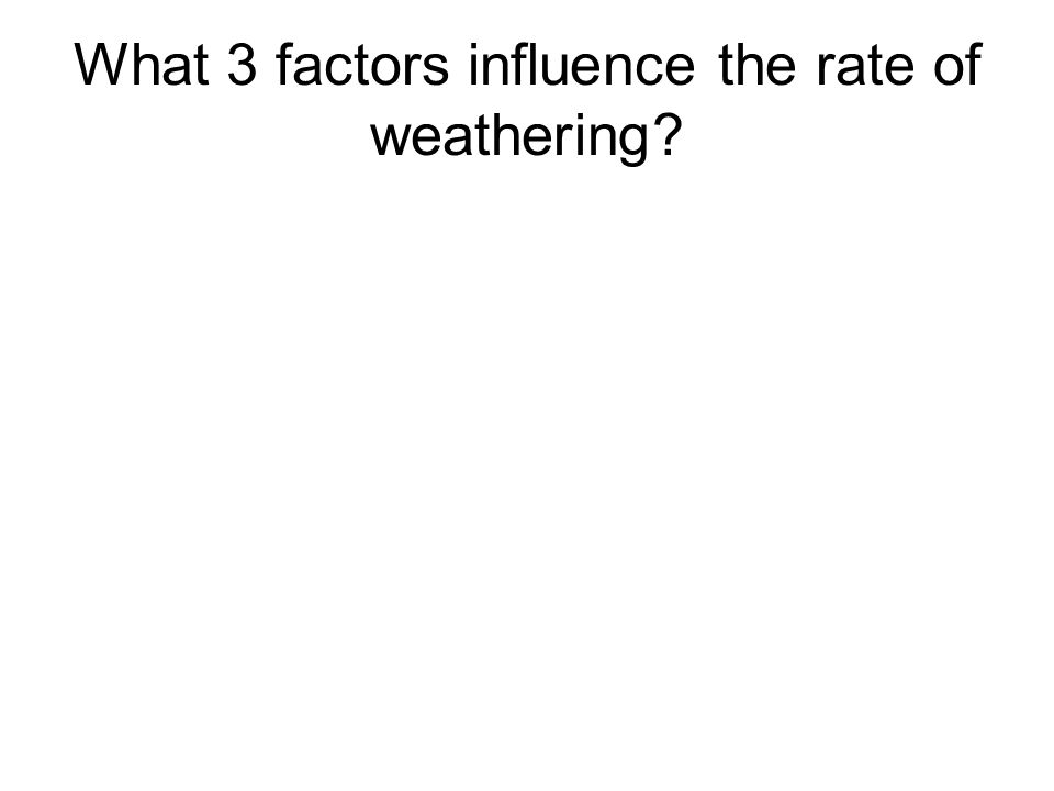 What 3 factors influence the rate of weathering