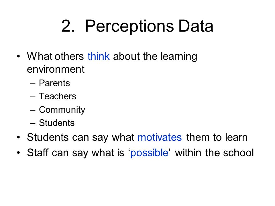 2. Perceptions Data What others think about the learning environment –Parents –Teachers –Community –Students Students can say what motivates them to l