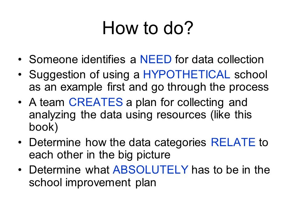 How to do? Someone identifies a NEED for data collection Suggestion of using a HYPOTHETICAL school as an example first and go through the process A te