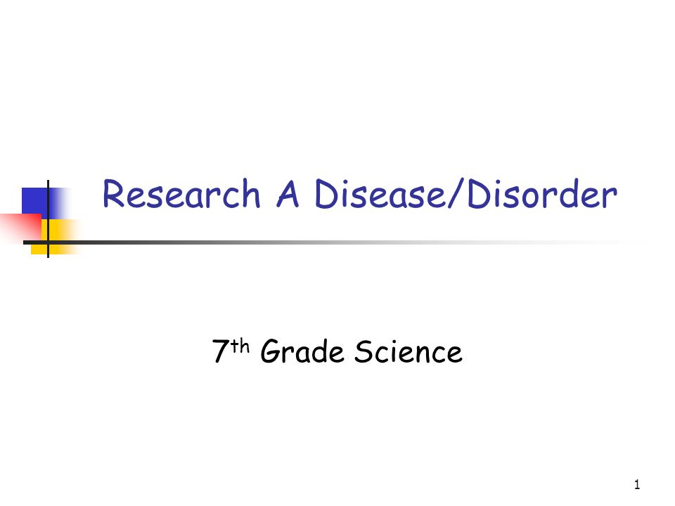 1 Research A Disease/Disorder 7 th Grade Science