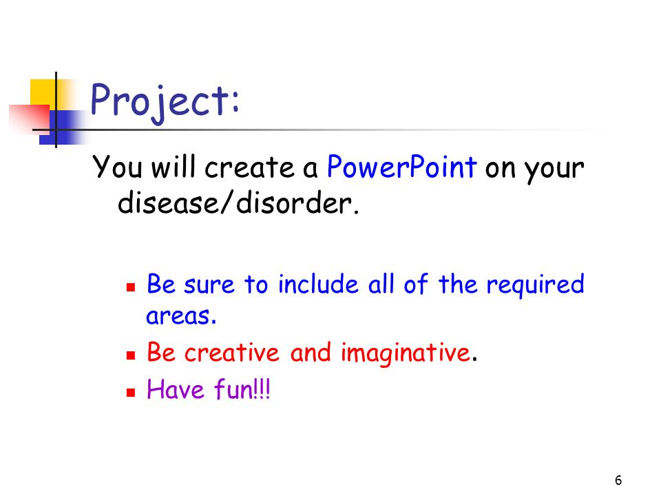 6 Project: You will create a PowerPoint on your disease/disorder. Be sure to include all of the required areas. Be creative and imaginative. Have fun!