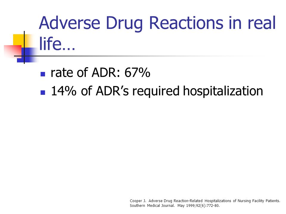 Adverse Drug Reactions in real life… rate of ADR: 67% 14% of ADRs required hospitalization Cooper J.