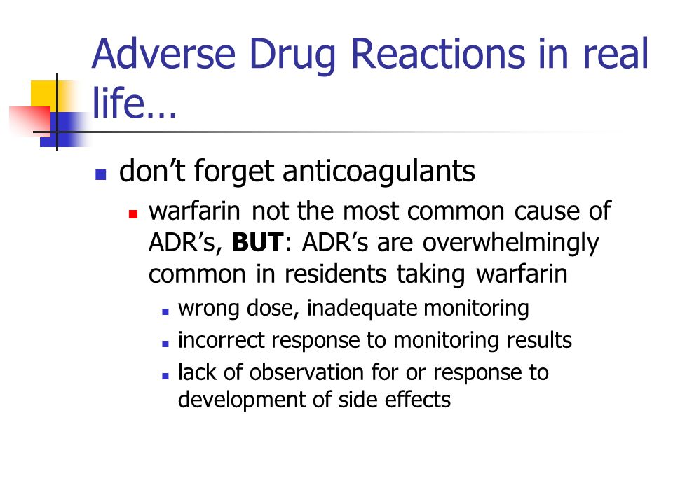 Adverse Drug Reactions in real life… dont forget anticoagulants warfarin not the most common cause of ADRs, BUT: ADRs are overwhelmingly common in residents taking warfarin wrong dose, inadequate monitoring incorrect response to monitoring results lack of observation for or response to development of side effects