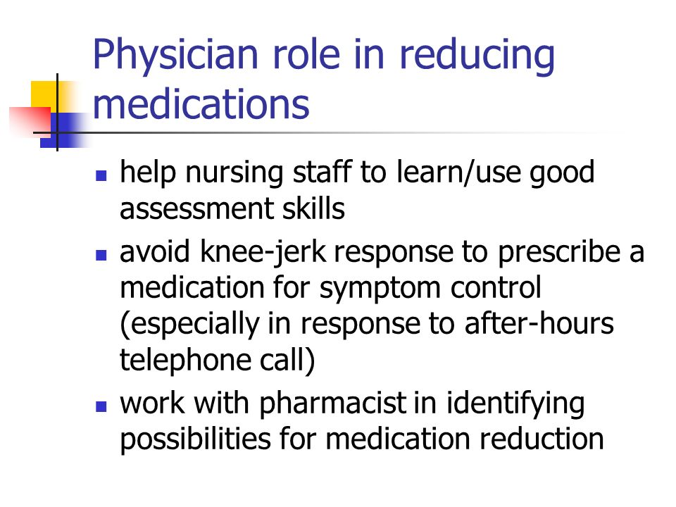 Physician role in reducing medications help nursing staff to learn/use good assessment skills avoid knee-jerk response to prescribe a medication for symptom control (especially in response to after-hours telephone call) work with pharmacist in identifying possibilities for medication reduction