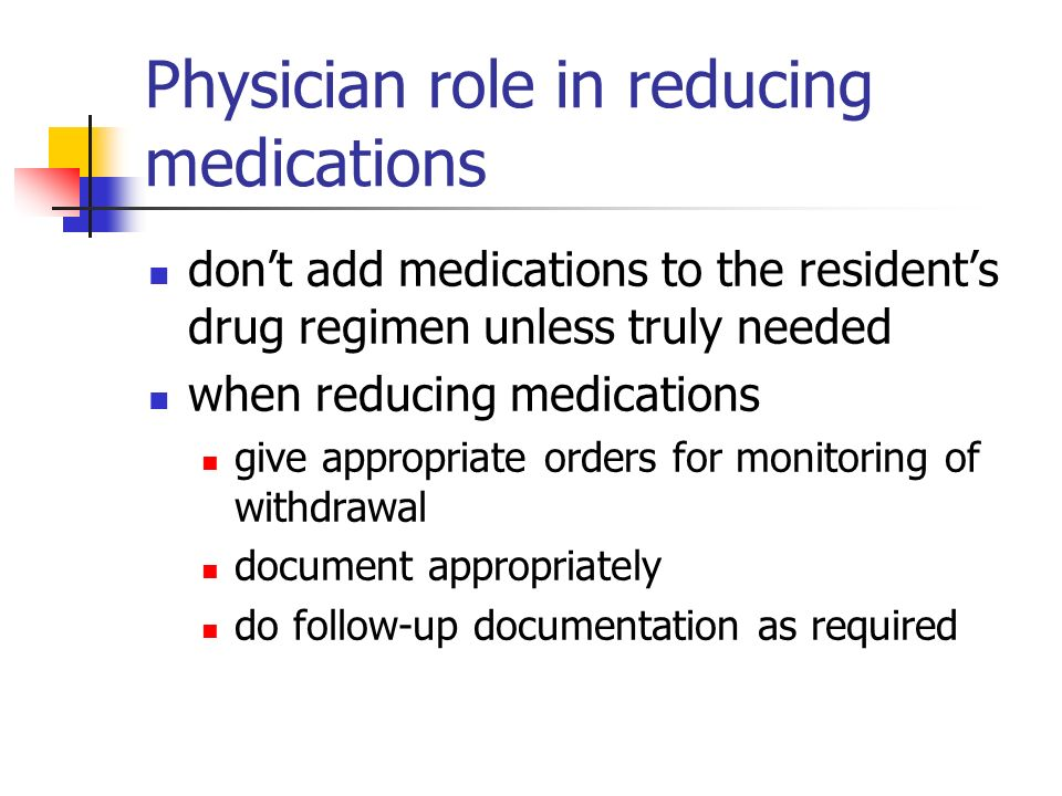 Physician role in reducing medications dont add medications to the residents drug regimen unless truly needed when reducing medications give appropriate orders for monitoring of withdrawal document appropriately do follow-up documentation as required