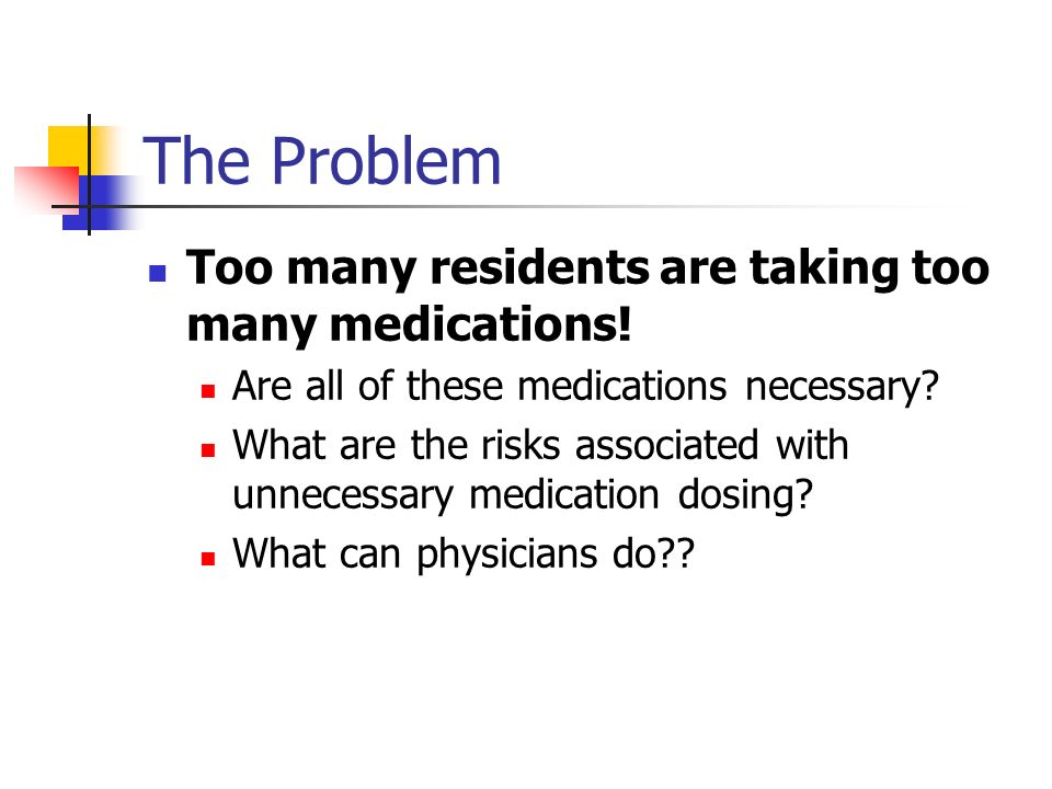 The Problem Too many residents are taking too many medications.