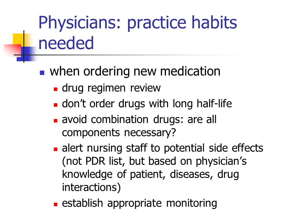 Physicians: practice habits needed when ordering new medication drug regimen review dont order drugs with long half-life avoid combination drugs: are all components necessary.