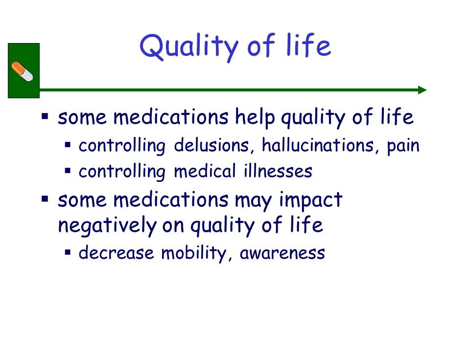 Quality of life some medications help quality of life controlling delusions, hallucinations, pain controlling medical illnesses some medications may impact negatively on quality of life decrease mobility, awareness