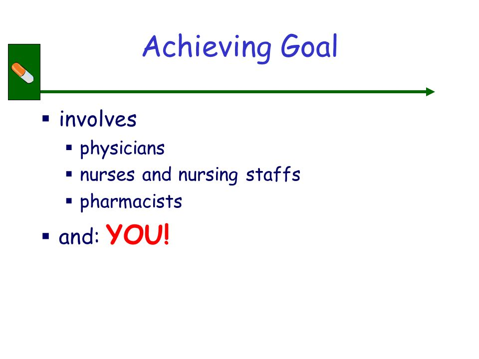 Achieving Goal involves physicians nurses and nursing staffs pharmacists and: YOU!