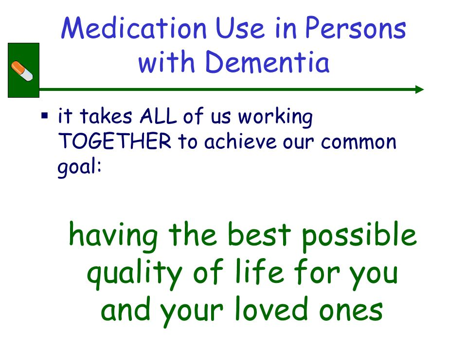 Medication Use in Persons with Dementia it takes ALL of us working TOGETHER to achieve our common goal: having the best possible quality of life for you and your loved ones