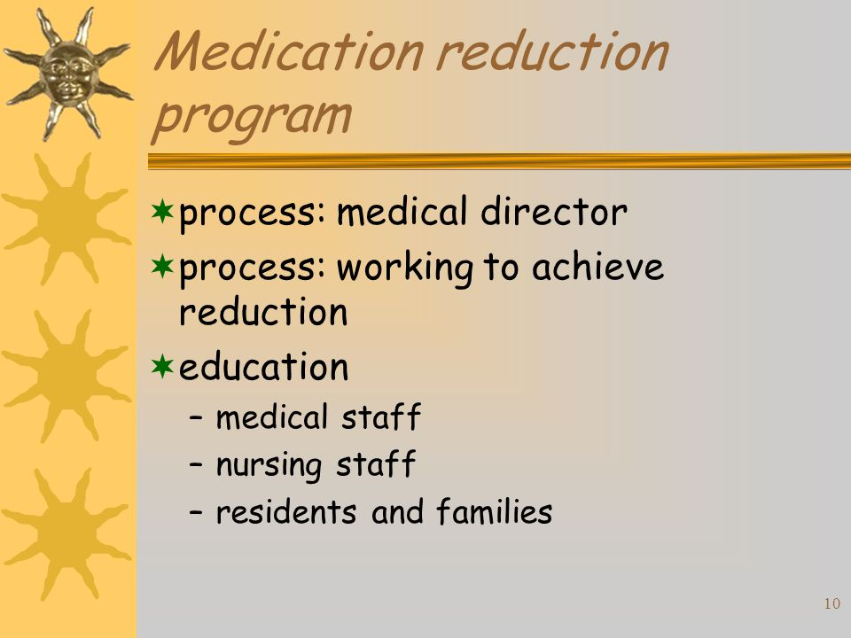 10 Medication reduction program process: medical director process: working to achieve reduction education –medical staff –nursing staff –residents and families
