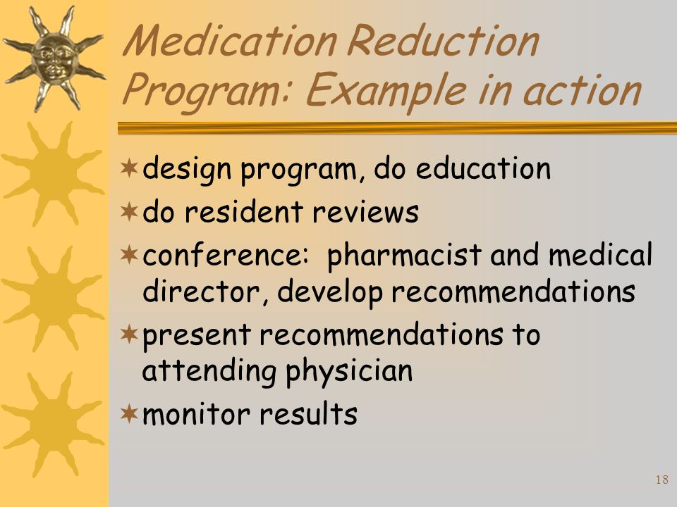 18 Medication Reduction Program: Example in action design program, do education do resident reviews conference: pharmacist and medical director, develop recommendations present recommendations to attending physician monitor results