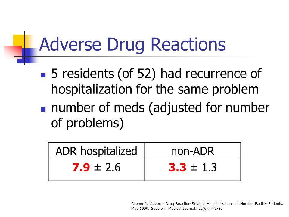 Adverse Drug Reactions 5 residents (of 52) had recurrence of hospitalization for the same problem number of meds (adjusted for number of problems) ADR hospitalizednon-ADR 7.9 ± 2.63.3 ± 1.3 Cooper J.