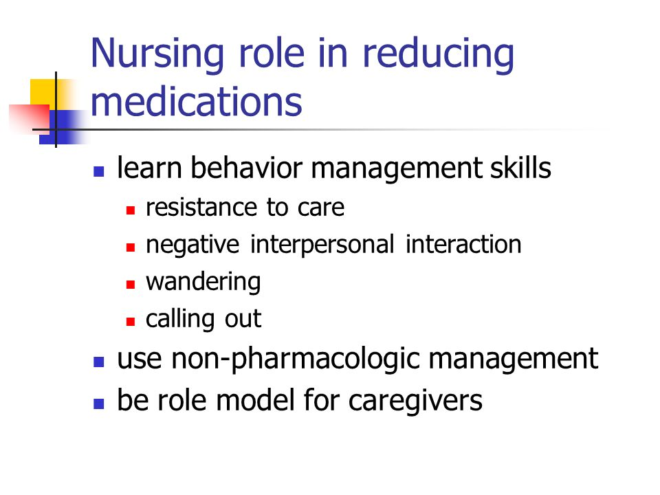 Nursing role in reducing medications learn behavior management skills resistance to care negative interpersonal interaction wandering calling out use non-pharmacologic management be role model for caregivers