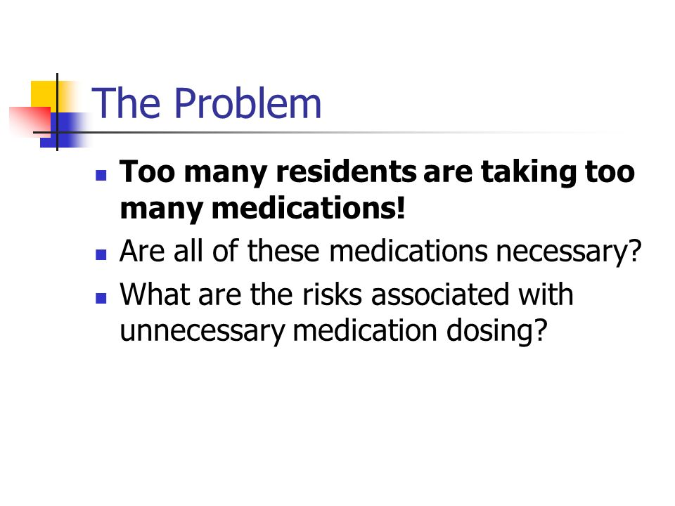 The Problem Too many residents are taking too many medications! Are all of these medications necessary? What are the risks associated with unnecessary