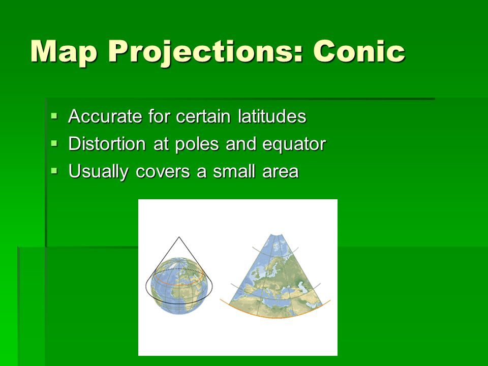 Map Projections: Conic Accurate for certain latitudes Accurate for certain latitudes Distortion at poles and equator Distortion at poles and equator U