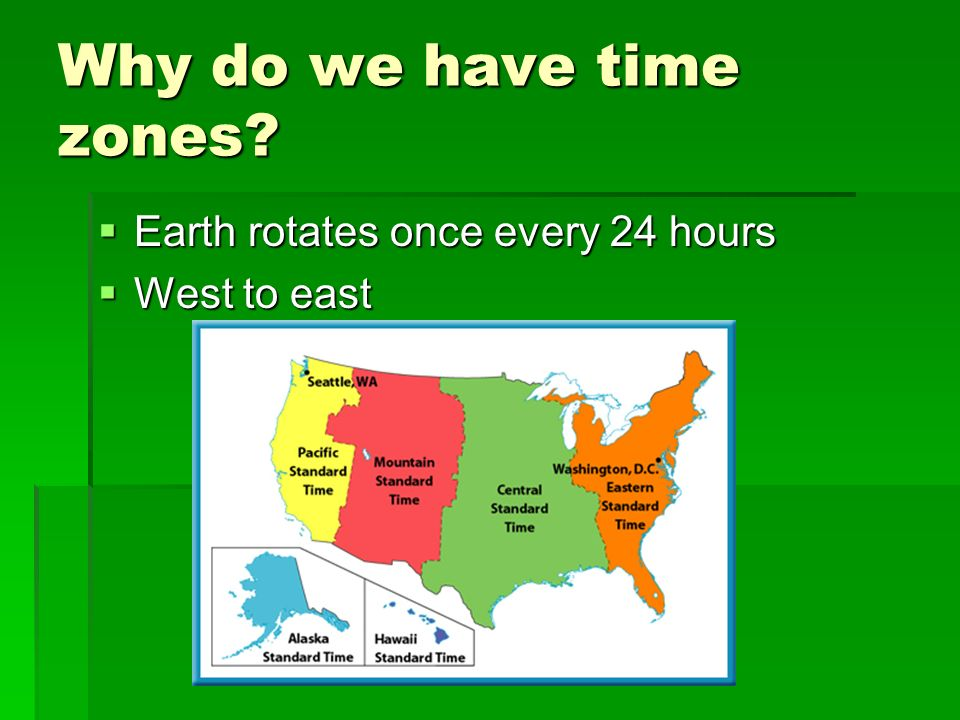 Why do we have time zones? Earth rotates once every 24 hours Earth rotates once every 24 hours West to east West to east