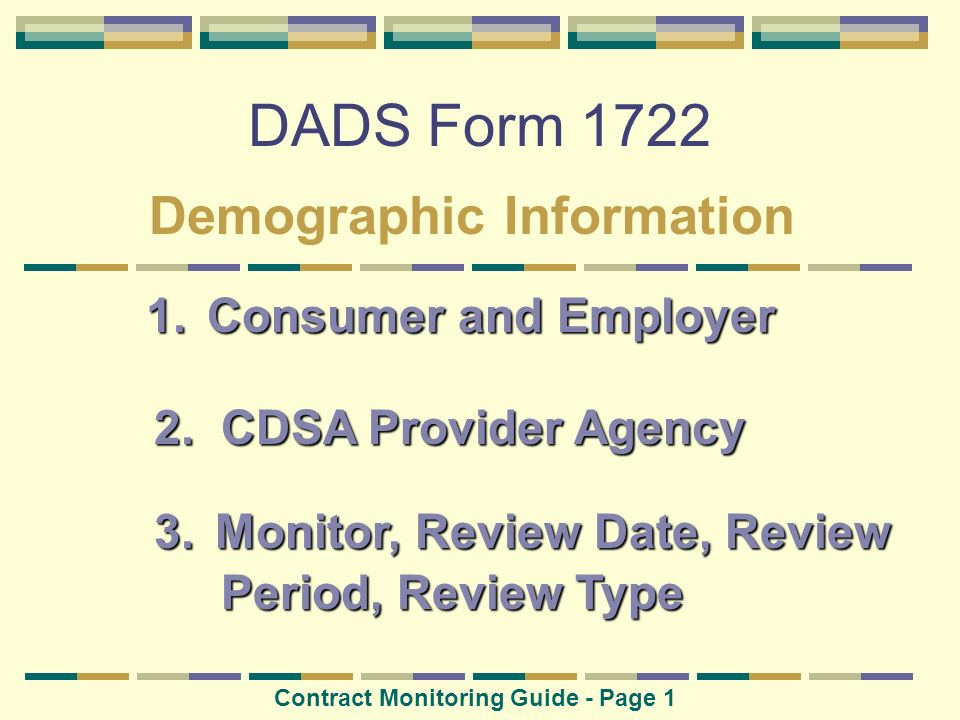 DADS Form 1722 Demographic Information 1. Consumer and Employer 2. CDSA Provider Agency 3. Monitor,Review Date, Review 3. Monitor, Review Date, Review
