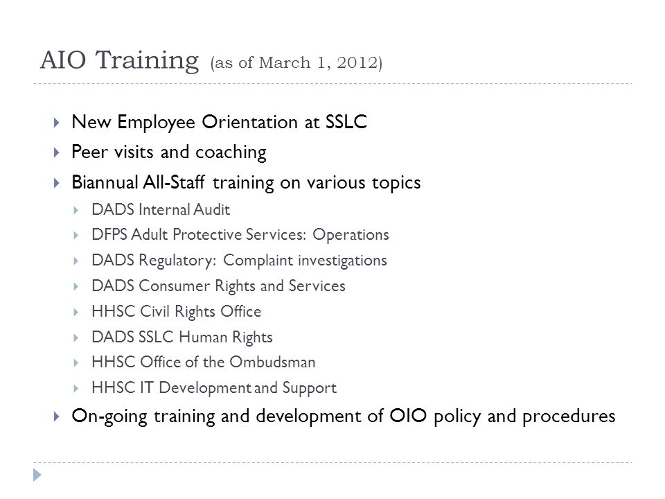 AIO Training (as of March 1, 2012) New Employee Orientation at SSLC Peer visits and coaching Biannual All-Staff training on various topics DADS Internal Audit DFPS Adult Protective Services: Operations DADS Regulatory: Complaint investigations DADS Consumer Rights and Services HHSC Civil Rights Office DADS SSLC Human Rights HHSC Office of the Ombudsman HHSC IT Development and Support On-going training and development of OIO policy and procedures
