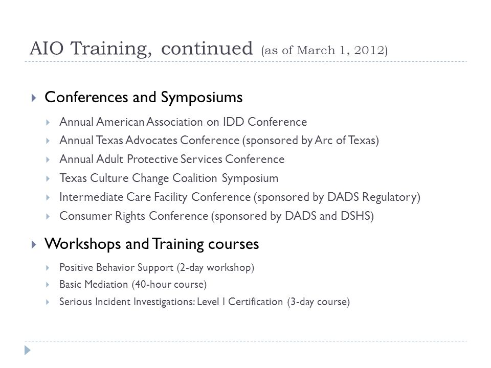 AIO Training, continued (as of March 1, 2012) Conferences and Symposiums Annual American Association on IDD Conference Annual Texas Advocates Conference (sponsored by Arc of Texas) Annual Adult Protective Services Conference Texas Culture Change Coalition Symposium Intermediate Care Facility Conference (sponsored by DADS Regulatory) Consumer Rights Conference (sponsored by DADS and DSHS) Workshops and Training courses Positive Behavior Support (2-day workshop) Basic Mediation (40-hour course) Serious Incident Investigations: Level I Certification (3-day course)
