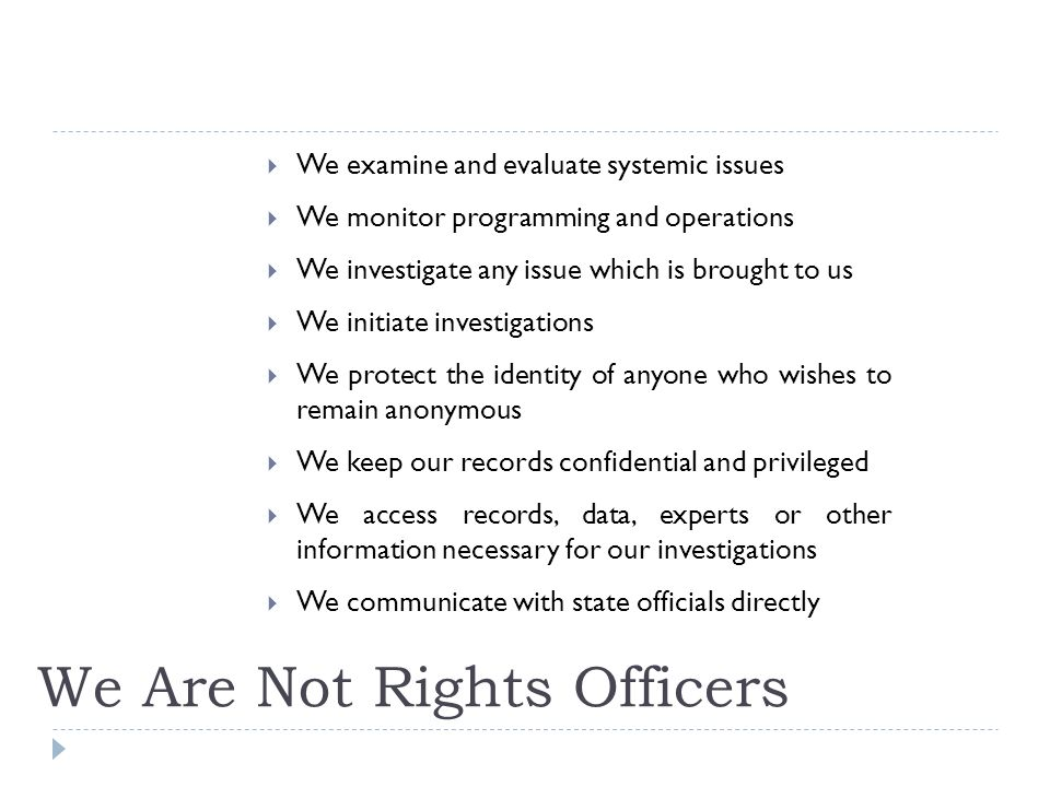 We Are Not Rights Officers We examine and evaluate systemic issues We monitor programming and operations We investigate any issue which is brought to us We initiate investigations We protect the identity of anyone who wishes to remain anonymous We keep our records confidential and privileged We access records, data, experts or other information necessary for our investigations We communicate with state officials directly
