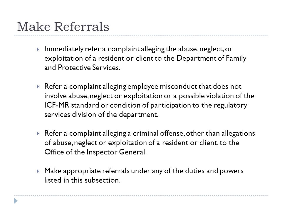 Make Referrals Immediately refer a complaint alleging the abuse, neglect, or exploitation of a resident or client to the Department of Family and Protective Services.
