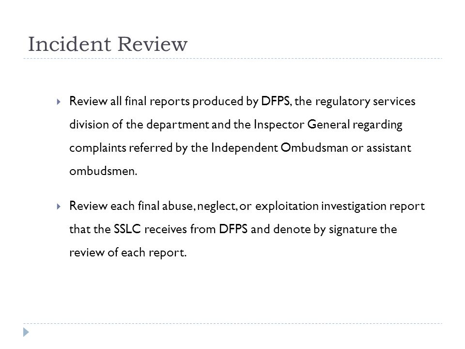 Incident Review Review all final reports produced by DFPS, the regulatory services division of the department and the Inspector General regarding complaints referred by the Independent Ombudsman or assistant ombudsmen.