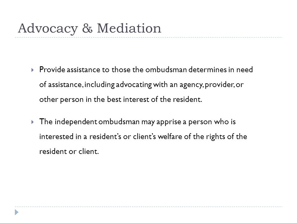 Advocacy & Mediation Provide assistance to those the ombudsman determines in need of assistance, including advocating with an agency, provider, or other person in the best interest of the resident.