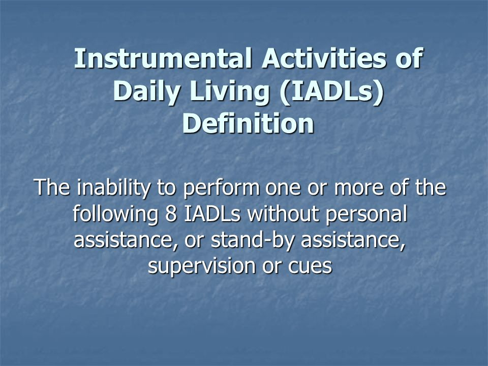 Instrumental Activities of Daily Living (IADLs) Definition The inability to perform one or more of the following 8 IADLs without personal assistance, or stand-by assistance, supervision or cues