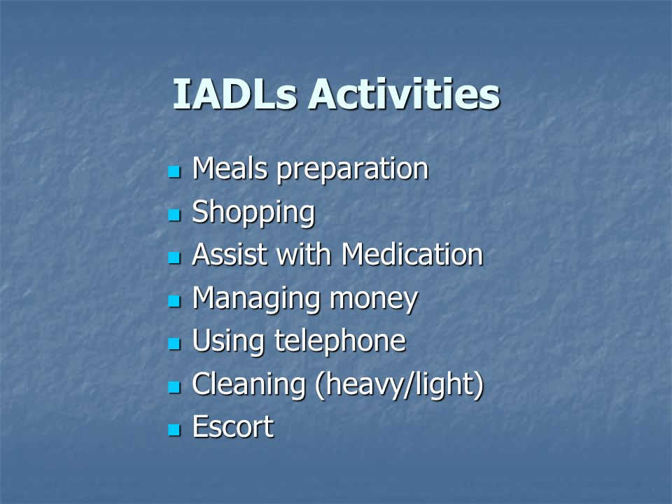 IADLs Activities Meals preparation Meals preparation Shopping Shopping Assist with Medication Assist with Medication Managing money Managing money Usi