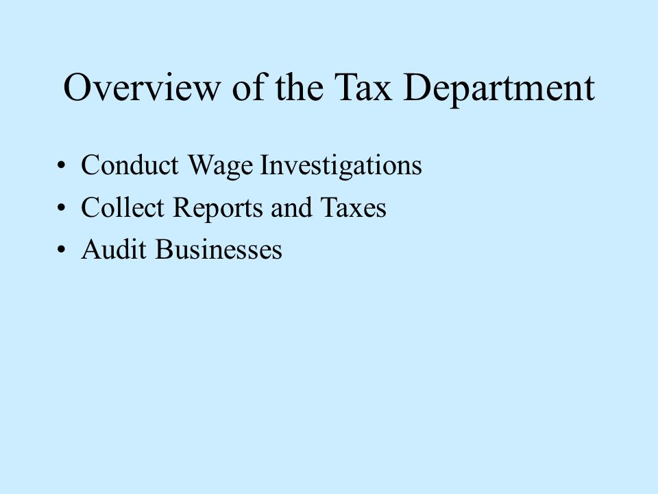 Overview of the Tax Department Conduct Wage Investigations Collect Reports and Taxes Audit Businesses