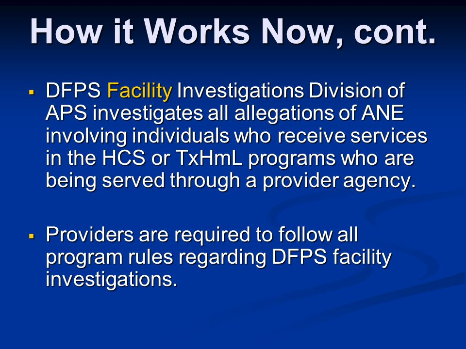 How it Works Now, cont. DFPS Facility Investigations Division of APS investigates all allegations of ANE involving individuals who receive services in