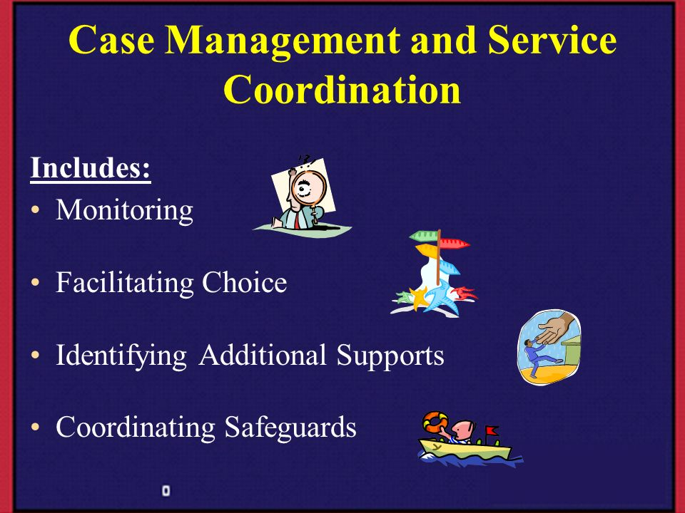 Case Management and Service Coordination Includes: Monitoring Facilitating Choice Identifying Additional Supports Coordinating Safeguards
