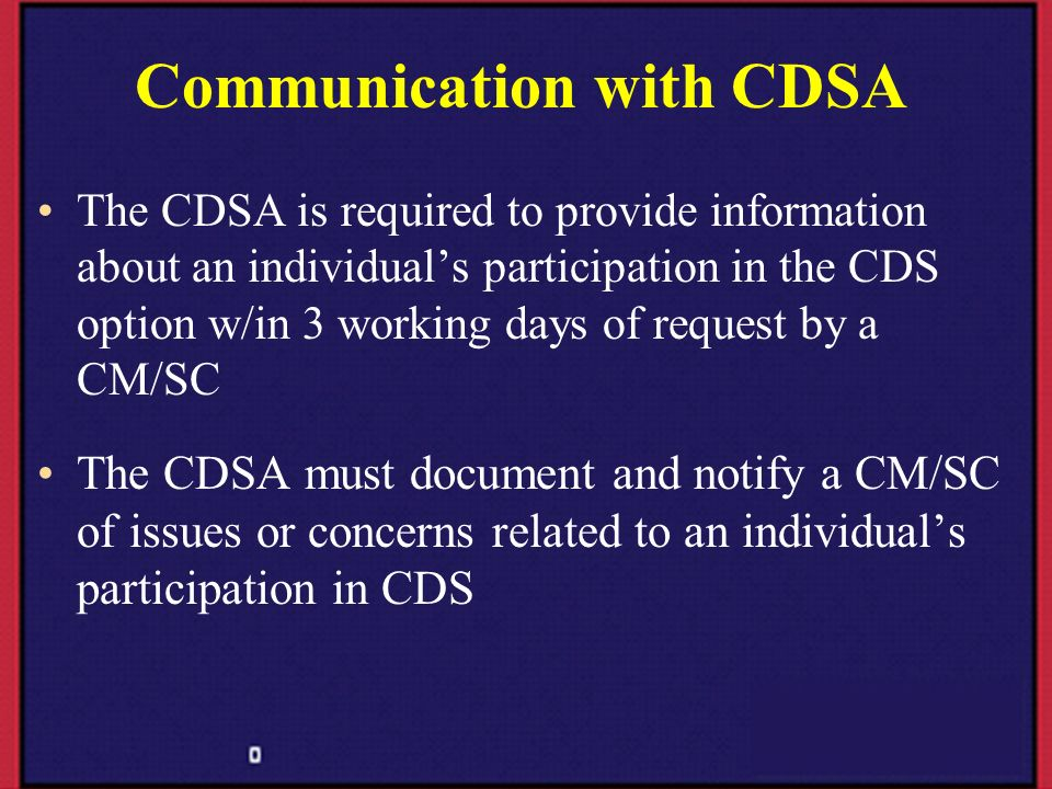 Communication with CDSA The CDSA is required to provide information about an individuals participation in the CDS option w/in 3 working days of reques