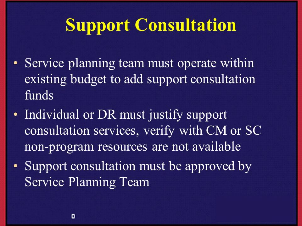 Support Consultation Service planning team must operate within existing budget to add support consultation funds Individual or DR must justify support