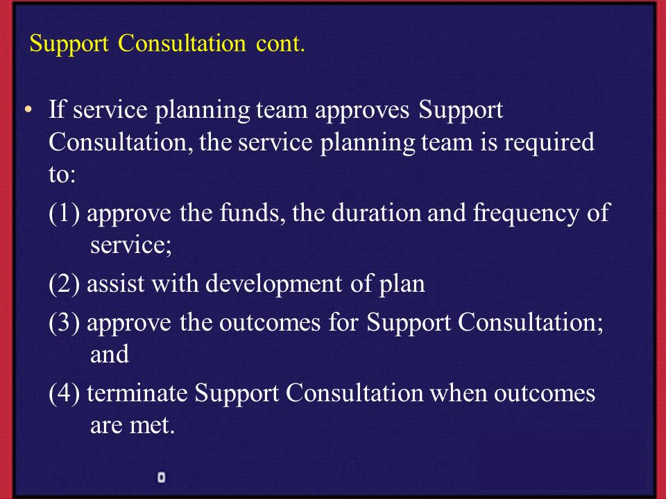 Support Consultation cont. If service planning team approves Support Consultation, the service planning team is required to: (1) approve the funds, th