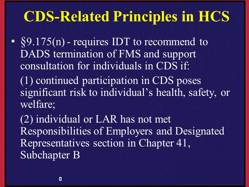 CDS-Related Principles in HCS § 9.175(n) - requires IDT to recommend to DADS termination of FMS and support consultation for individuals in CDS if: (1