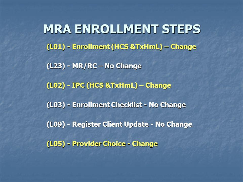 MRA ENROLLMENT STEPS MRA ENROLLMENT STEPS (L01) - Enrollment (HCS &TxHmL) – Change (L23) - MR/RC – No Change (L02) - IPC (HCS &TxHmL) – Change (L03) -
