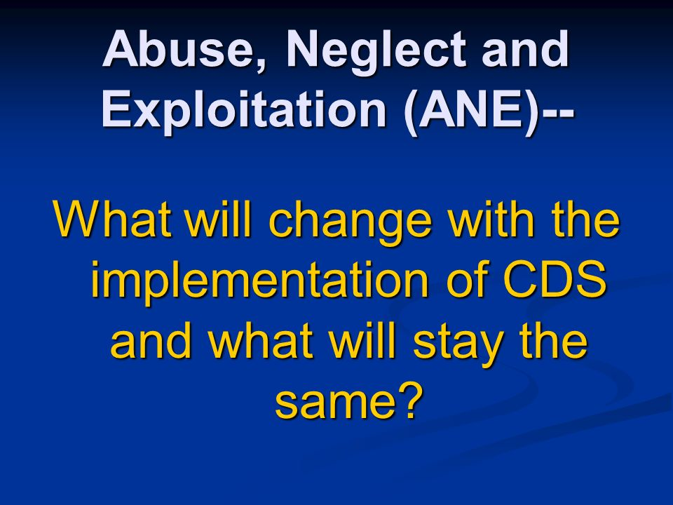 Abuse, Neglect and Exploitation (ANE)-- What will change with the implementation of CDS and what will stay the same?